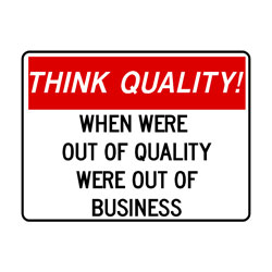 Think Quality -When Were Out Of Quality Were Out Of Business!